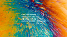 Love your enemies, and do good, and lend, expecting nothing in return, and your reward will be great. – Luke 6:35