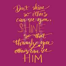Don't shine so others can see you, Shine so that through you others can see him