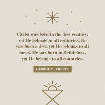 Christ was born in the first century, yet He belongs to all centuries. He was born a Jew, yet He belongs to all races. He was born in Bethlehem, yet He belongs to all countries. – George W. Truett
