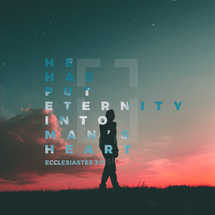 He has put eternity into man's heart. – Ecclesiastes 3:11