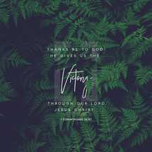 Thanks be to God! He gives us the victory through our Lord Jesus Christ. – 1 Corinthians 15:57