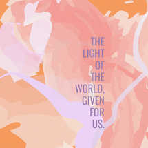 The light of the world, given for us