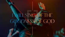 I will sing of the goodness of God
