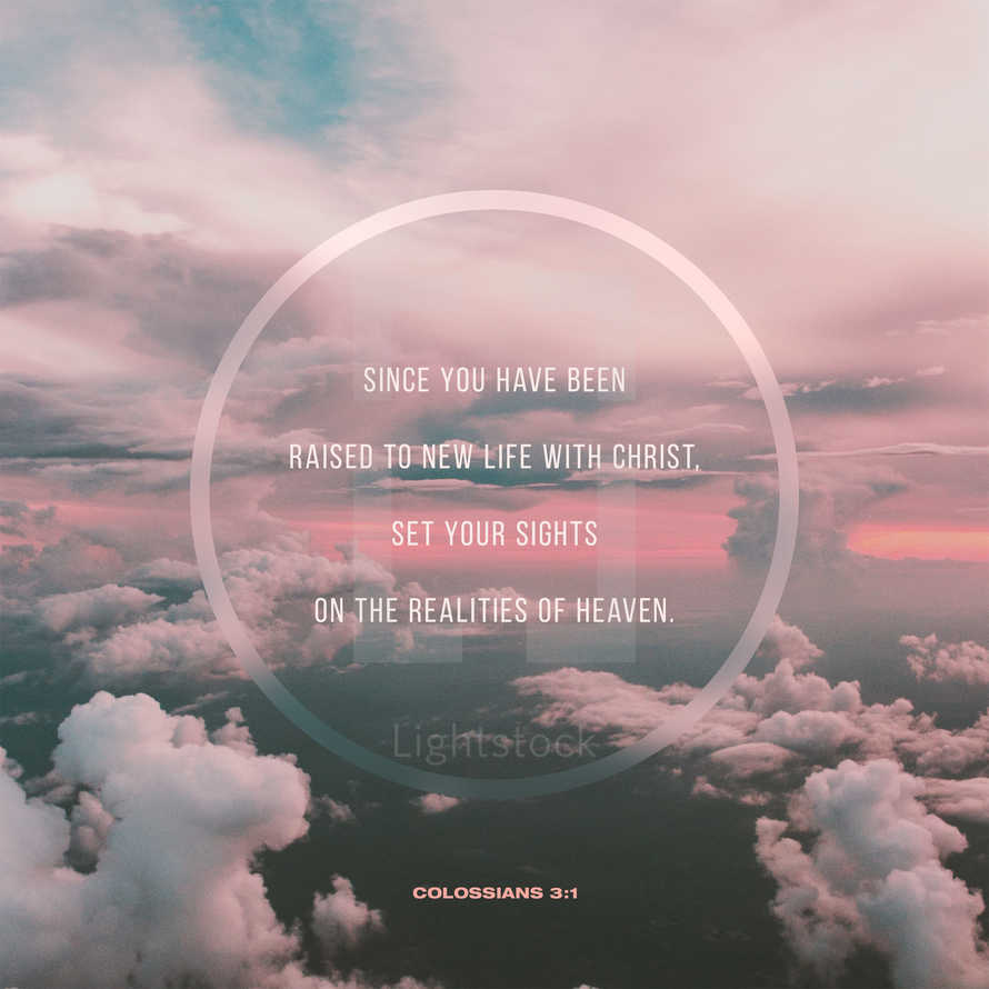 Since you have been raised to new life with Christ, set your sights on the realities of heaven. – Colossians 3:1