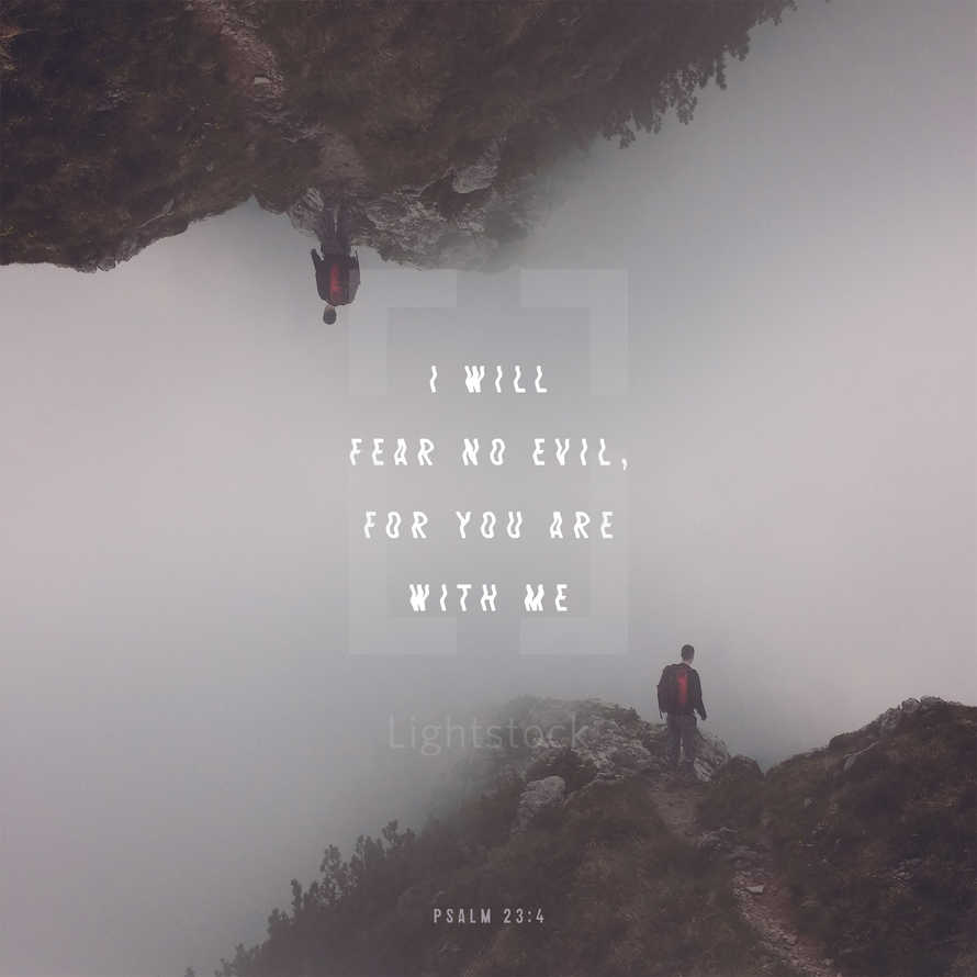 I will fear no evil, for you are with me – Psalm 23:4