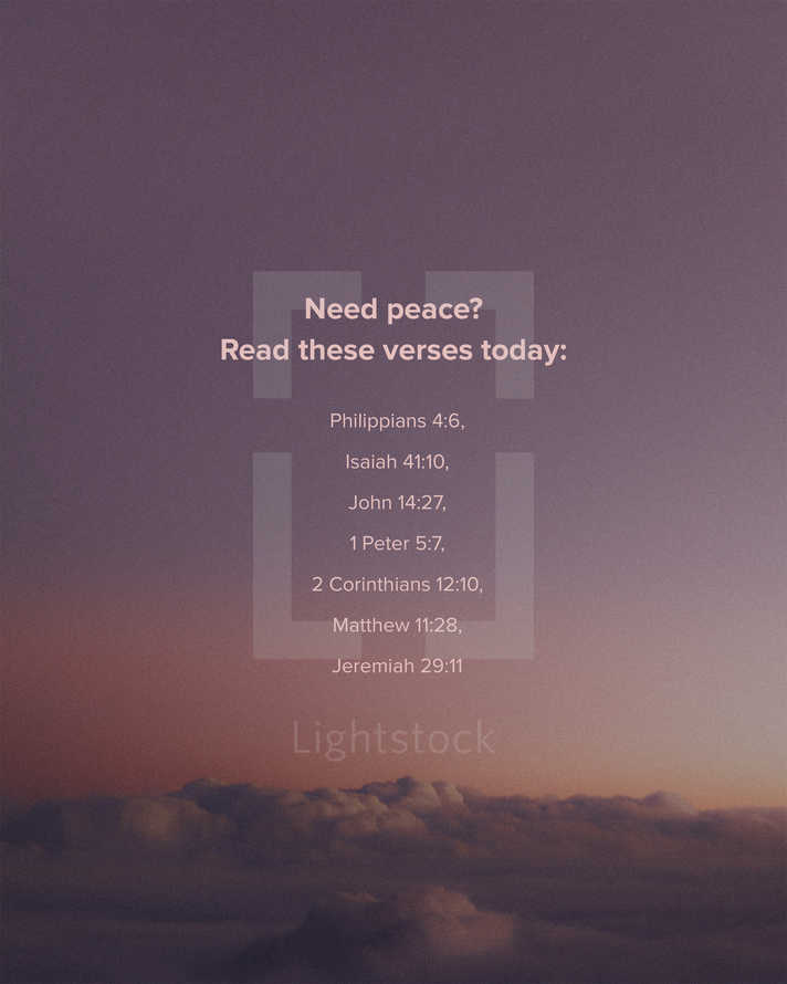 Need peace? Read these verses today: Philippians 4:6, Isaiah 41:10, John 14:27, 1 Peter 5:7, 2 Corinthians 12:10, Matthew 11:28, Jeremiah 29:11