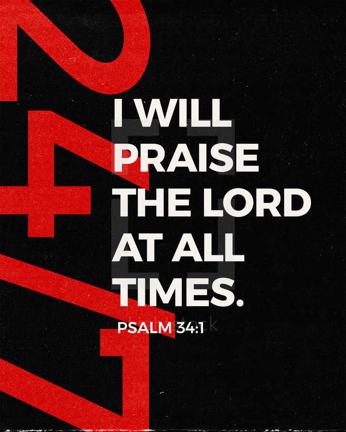 I will praise the LORD at all times. – Psalm 34:1