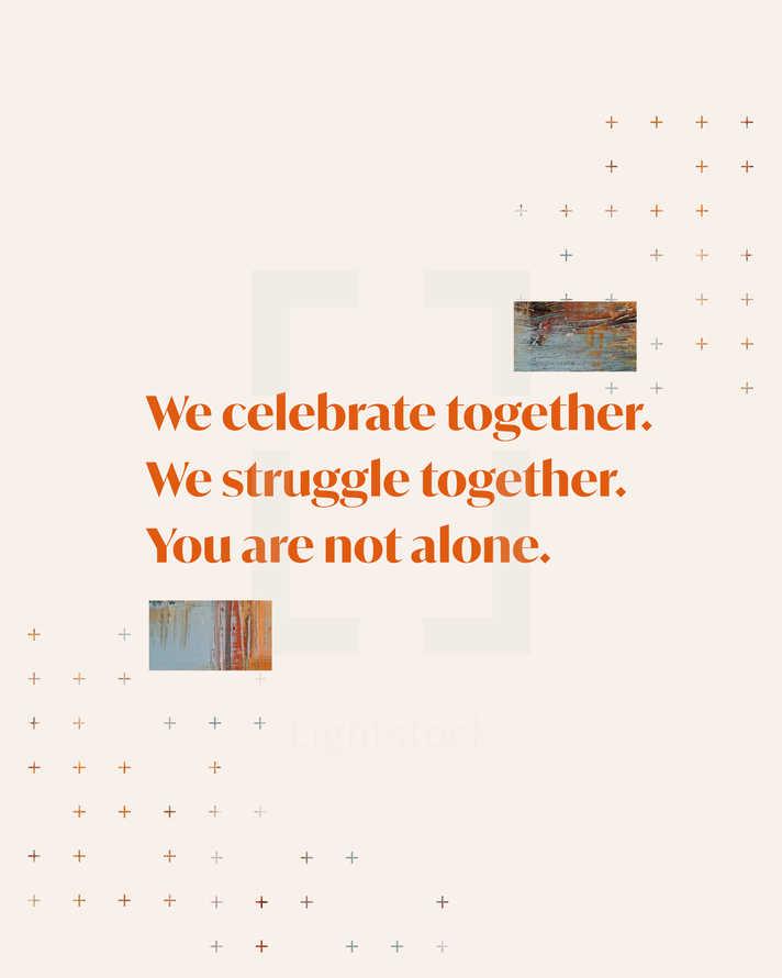 We celebrate together. We struggle together. You are not alone.