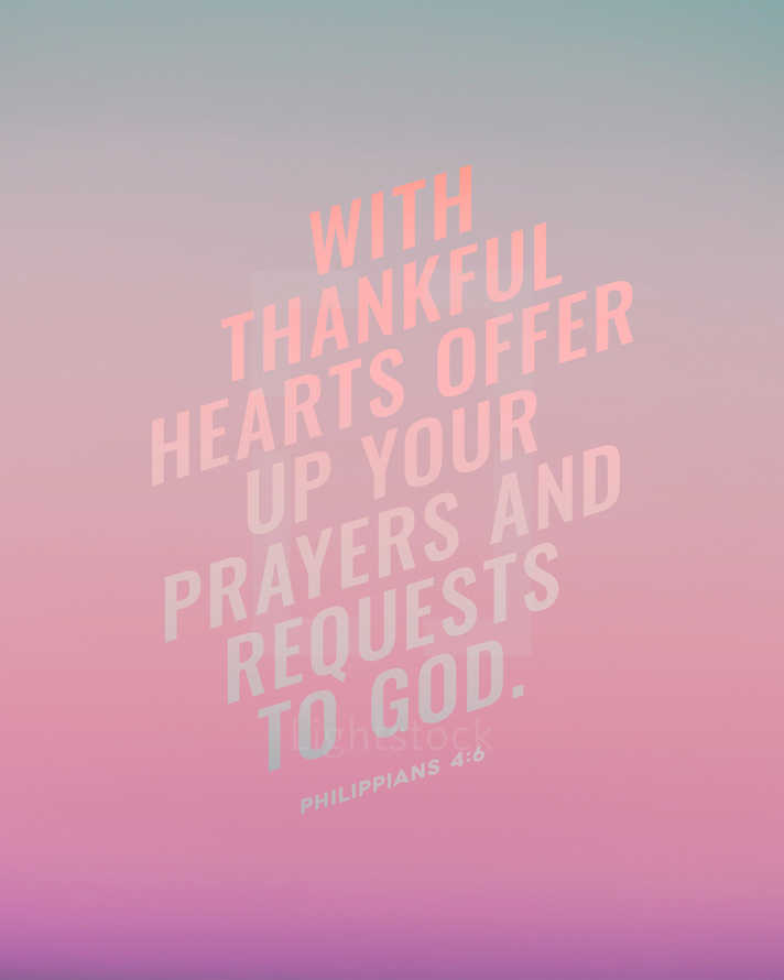 With thankful hearts offer up your prayers and requests to God. – Philippians 4:6