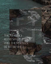 Those who refresh others will themselves be refreshed. – Proverbs 11:25