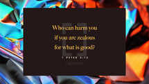 Who can harm you if you are zealous for what is good? – 1 Peter 3:13