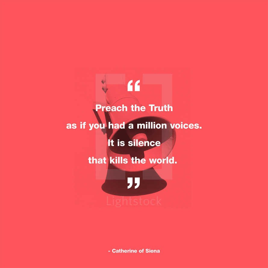 Preach the Truth as if you had a million voices. It is silence that kills the world. – Catherine of Siena