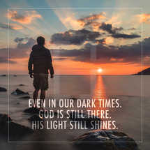 Even in the dark times, God is still there.