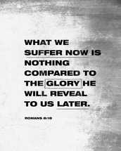 What we suffer now is nothing compared to the glory he will reveal to us later. – Romans 8:18