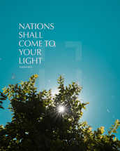 Nations shall come to your light. – Isaiah 60:3