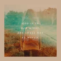 God is in her midst. She shall not be moved.