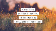 I will sing of your strength, in the morning I will sing of your love – Psalm 59:16