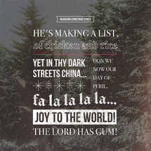 Misheard Christmas lyrics: He's making a list, of chicken and rice… Yet in thy dark streets China… Don we now our day of peril, fa la la la la… Joy to the world! The Lord has gum…