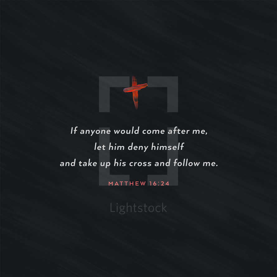 If anyone would come after me, let him deny himself and take up his cross and follow me. – Matthew 16:24