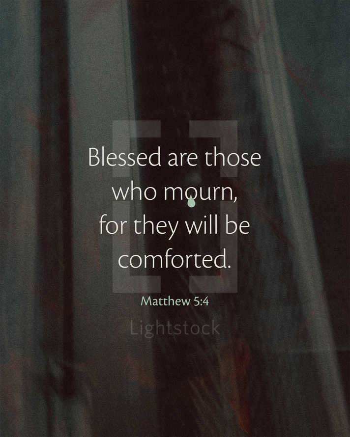 Blessed are those who mourn, for they will be comforted. – Matthew 5:4