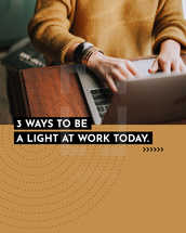 3 ways to be a light at work today. (1) Encourage someone. (2) Offer to pray for someone. (3) Help someone with no expectation of anything in return.
