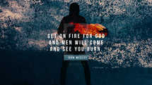 Get on fire for God and men will come and see you burn. – John Wesley