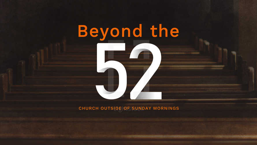 Beyond the 52: Church Outside of Sunday Mornings
