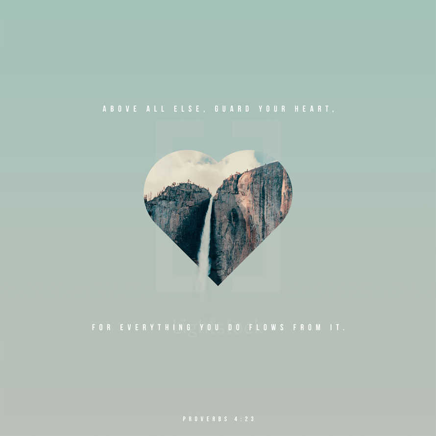 Above all else, guard your heart, for everything you do flows from it. – Proverbs 4:23