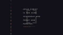 Jesus Christ is the same yesterday and today and forever. – Hebrews 13:8