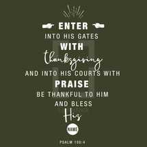 Enter into his gates with thanksgiving and into his courts with praise Be thankful to him and bless his name, Psalm 100:4