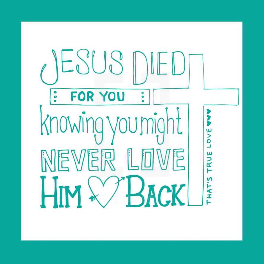 Jesus died for you knowing you might never love him back, that's true love