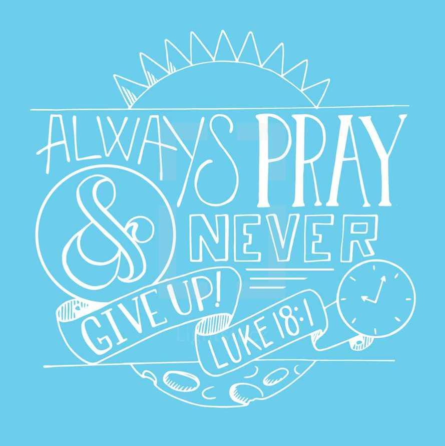 Always pray and never give up Luke 18:1
