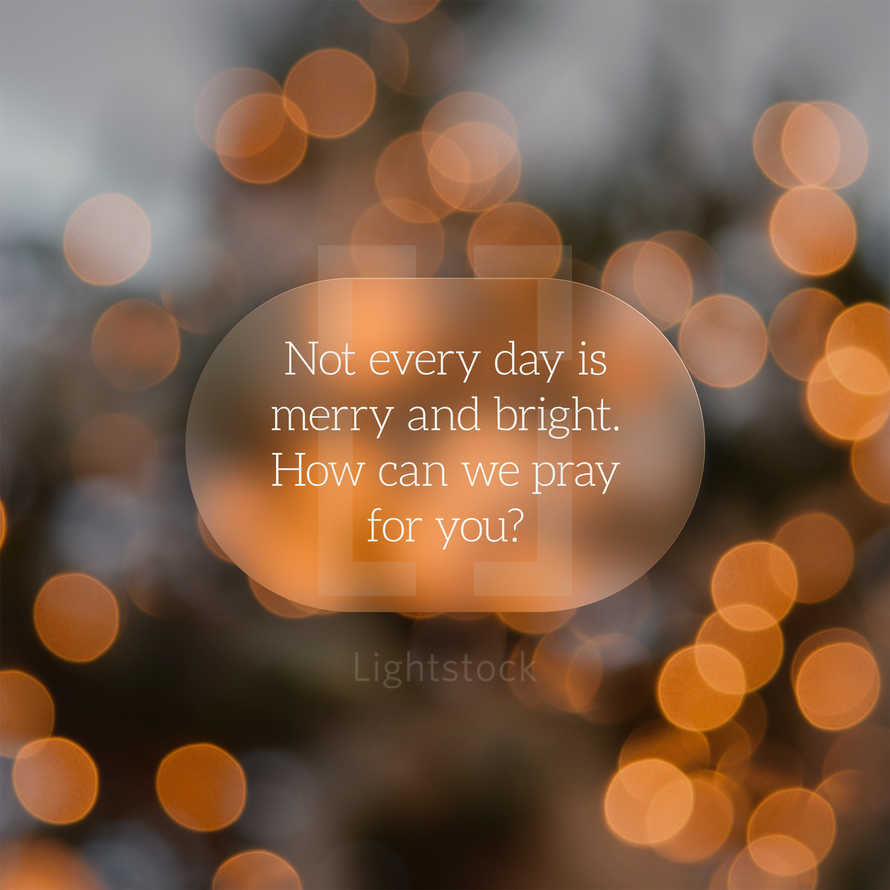 Not every day is merry and bright. How can we pray for you?