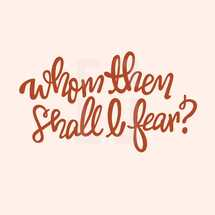 Whom then shall I fear?