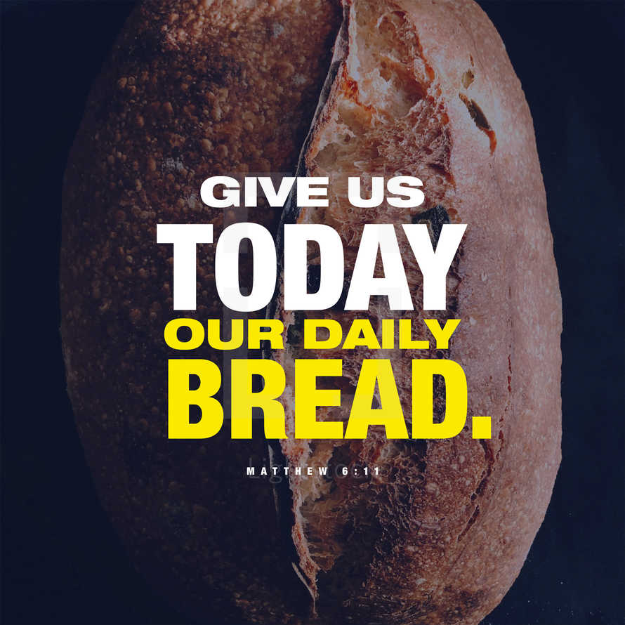Give us today our daily bread. – Matthew 6:11