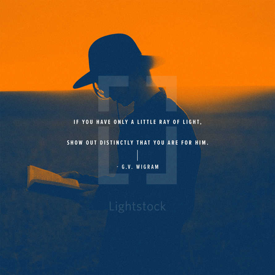 If you have only a little ray of light, show out distinctly that you are for Him. – G.V. Wigram