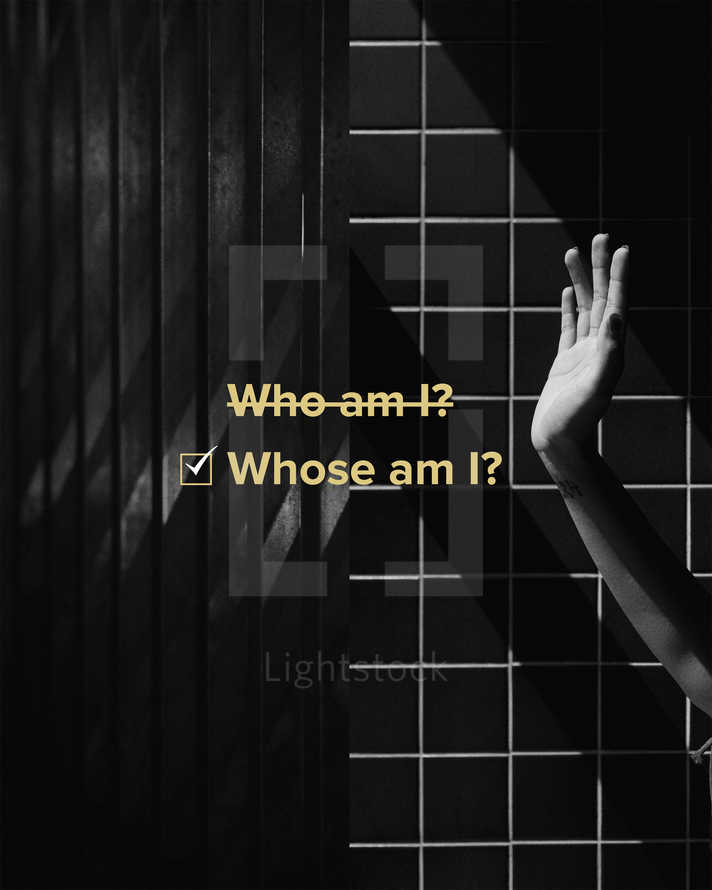 Who am I? (crossed out) Whose am I?