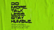Do more. Talk less. Stay humble. Hard work always pays off: Mere talk puts no bread on the table. – Proverbs 14:23