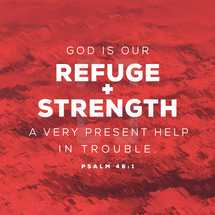 God is our refuge and strength, a very present help in trouble. – Psalm 46:1
