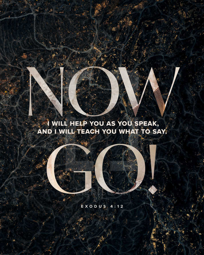 Now go! I will help you as you speak, and I will teach you what to say. – Exodus 4:12