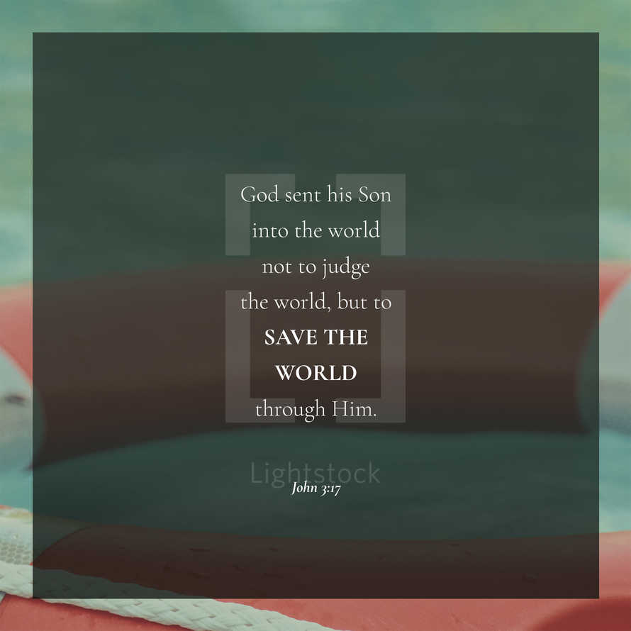 God sent his Son into the world not to judge the world, but to save the world through him. – John 3:17