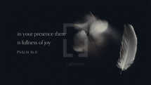 In your presence there is fullness of joy. – Psalm 16:1