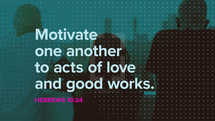 Motivate one another to acts of love and good works. – Hebrews 10:24