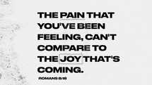 The pain you've been feeling, can't compare to the joy that's coming. Romans 8:18