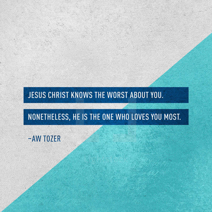 Jesus Christ knows the worst about you. Nonetheless, He is the one who loves you most. – AW Tozer