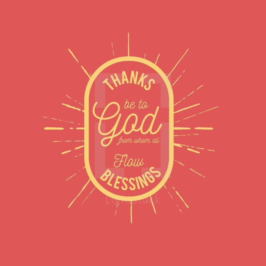 Thanks be to God from whom all flow blessing