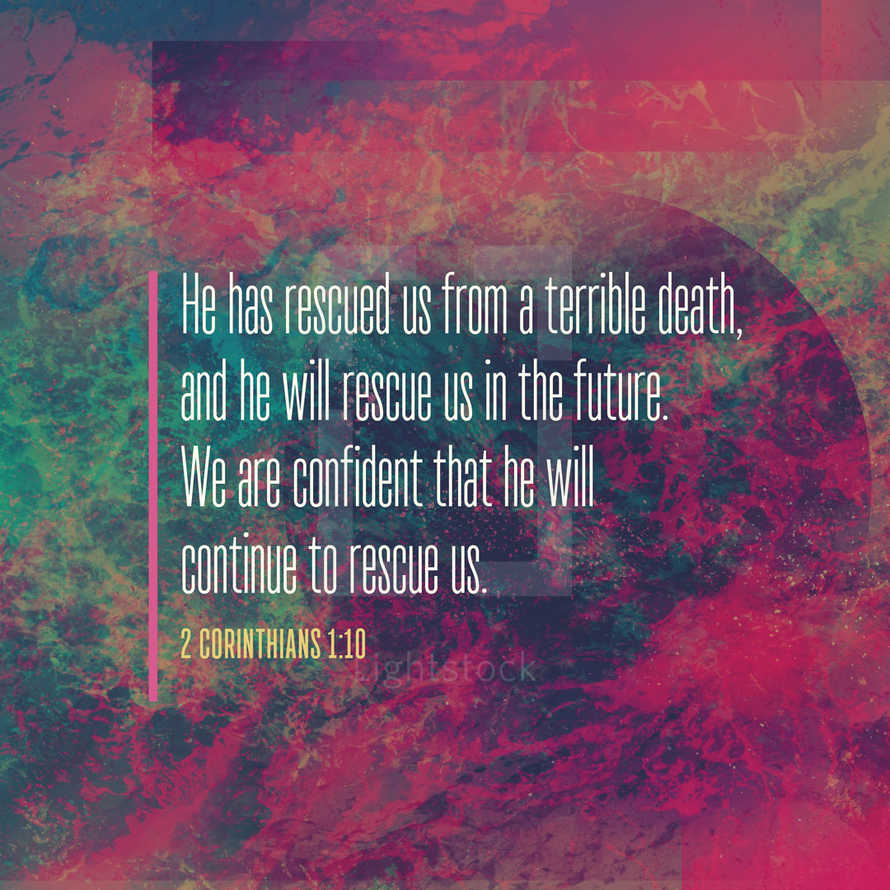 He has rescued us from a terrible death, and he will rescue us in the future. We are confident that he will continue to rescue us. – 2 Corinthians 1:10