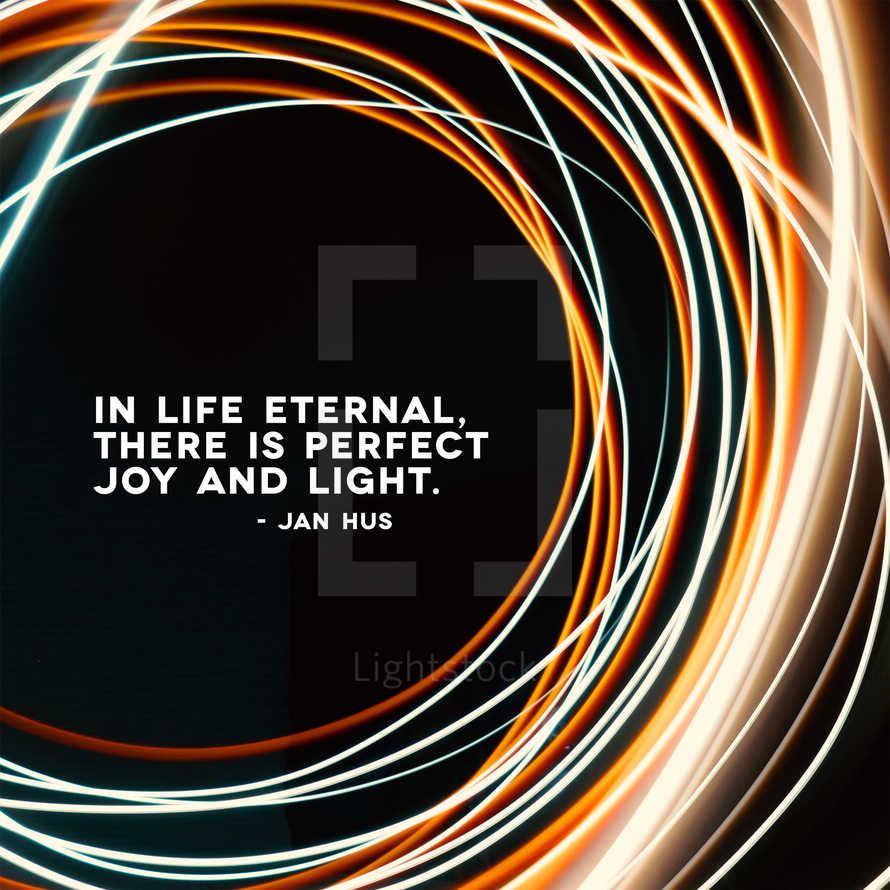 In life eternal, there is perfect joy and light. – Jan Hus