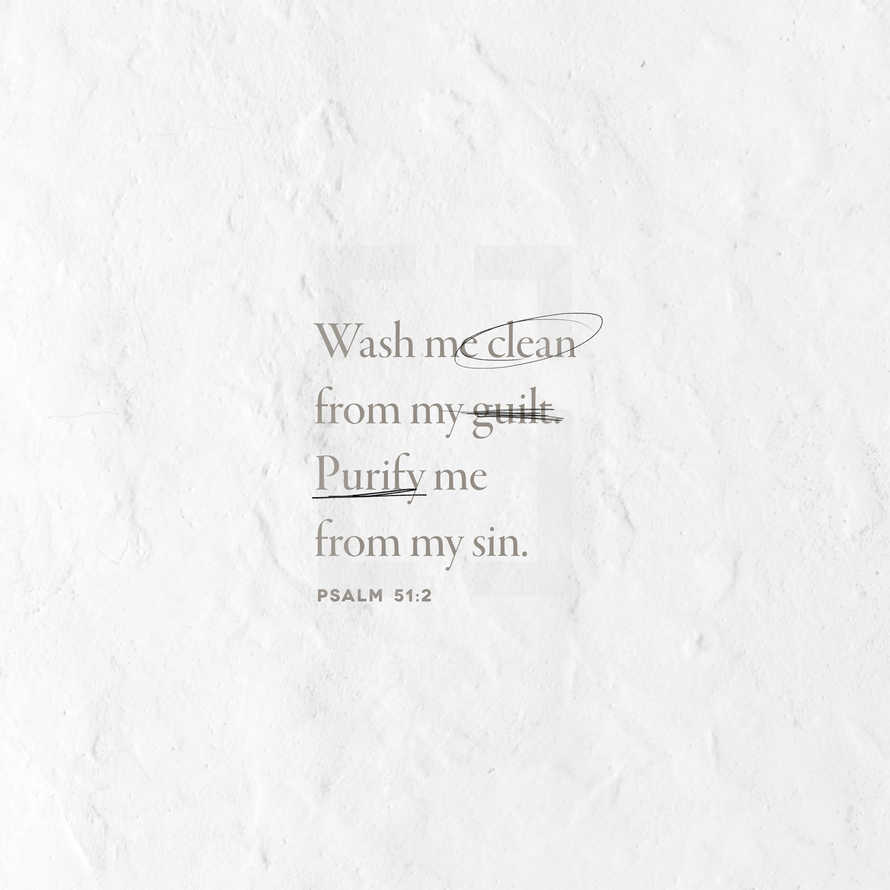 Wash me clean from my guilt. Purify me from my sin. – Psalm 51:2