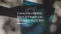 Come, my children, listen as I teach you to respect the LORD. – Psalm 34:11